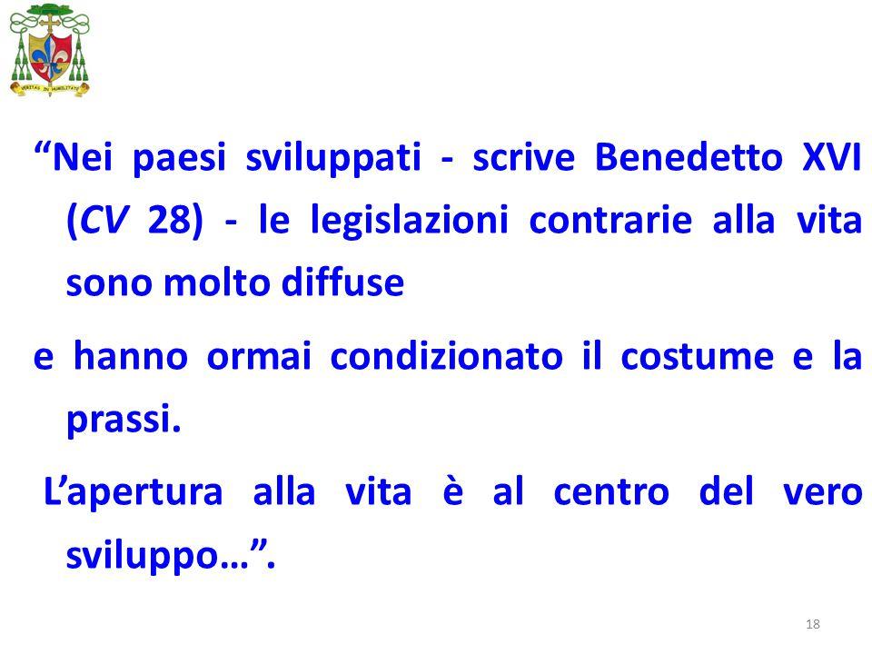 18 Nei paesi sviluppati - scrive Benedetto XVI (CV 28) - le legislazioni contrarie alla vita sono molto diffuse e hanno ormai condizionato il costume e la prassi.