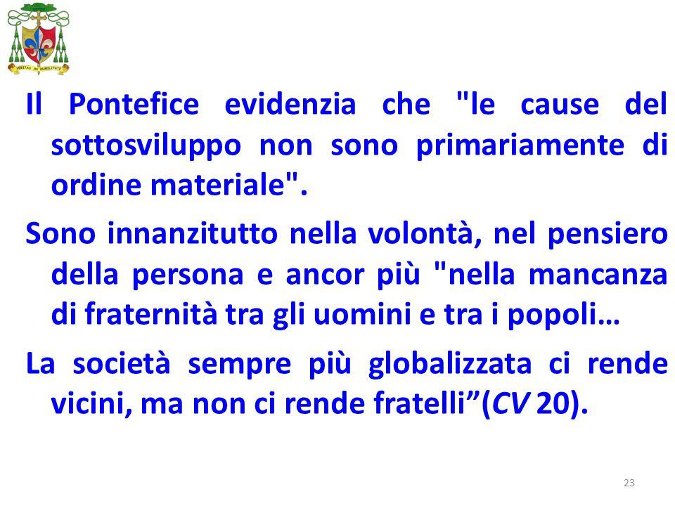 23 Il Pontefice evidenzia che le cause del sottosviluppo non sono primariamente di ordine materiale .