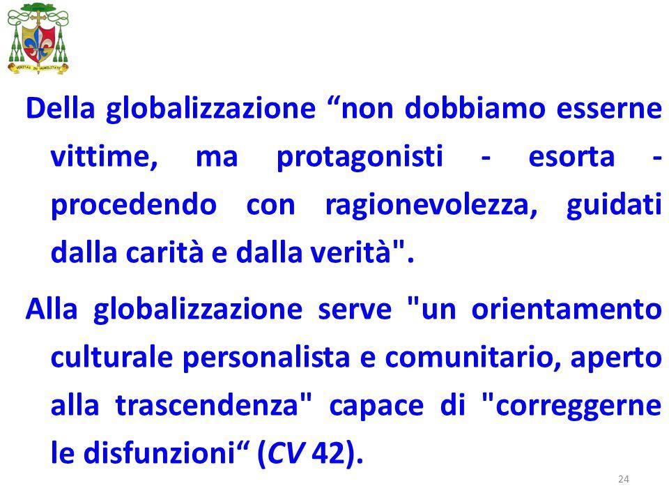 24 Della globalizzazione non dobbiamo esserne vittime, ma protagonisti - esorta - procedendo con ragionevolezza, guidati dalla carità e dalla verità .