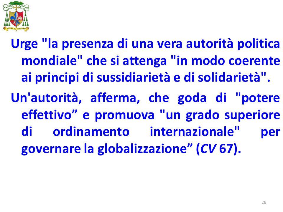 26 Urge la presenza di una vera autorità politica mondiale che si attenga in modo coerente ai principi di sussidiarietà e di solidarietà .