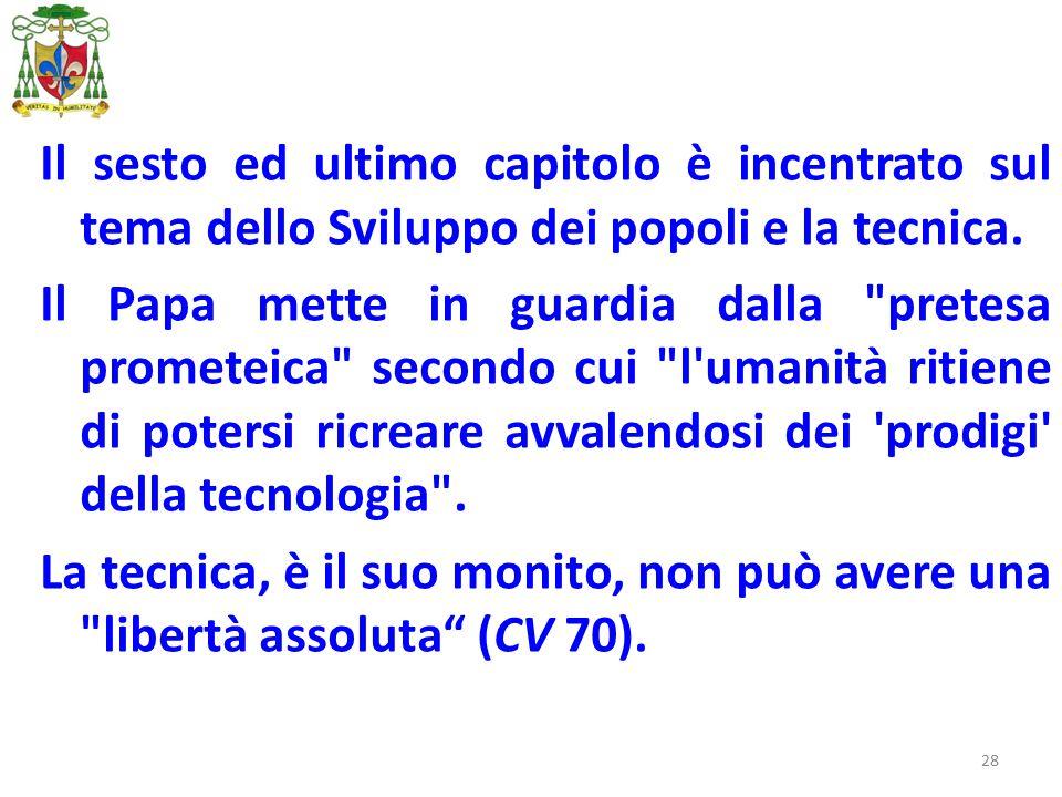 28 Il sesto ed ultimo capitolo è incentrato sul tema dello Sviluppo dei popoli e la tecnica. Il Papa mette in guardia dalla