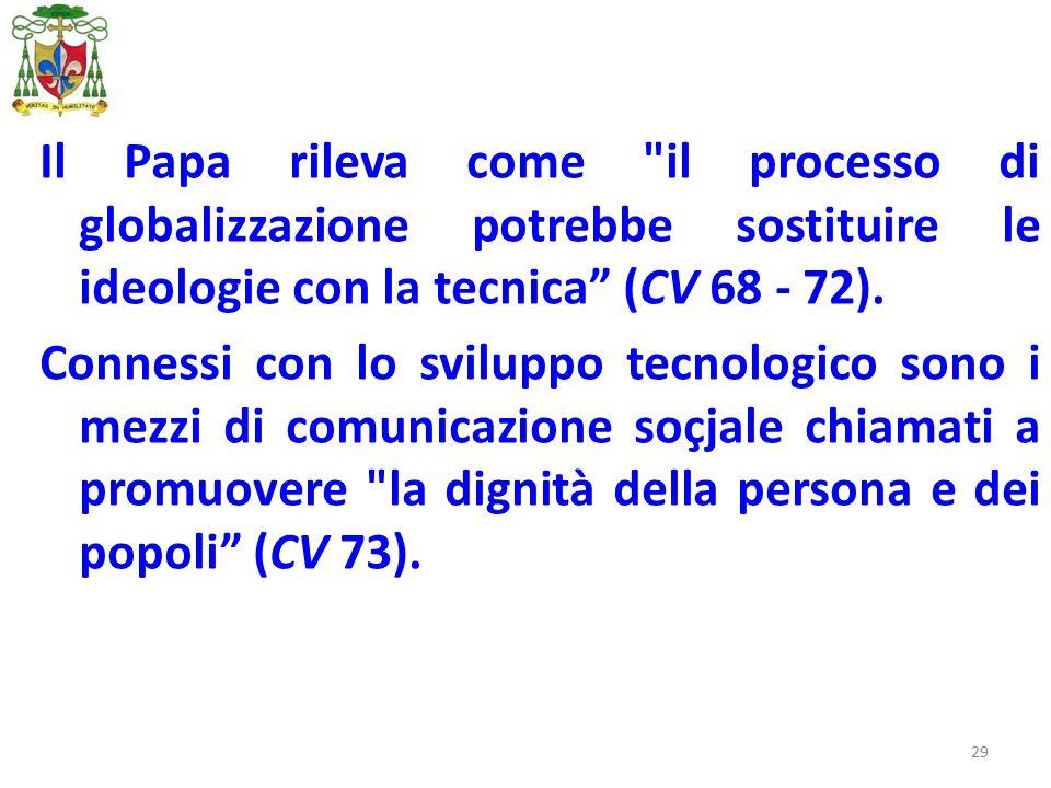 29 Il Papa rileva come il processo di globalizzazione potrebbe sostituire le ideologie con la tecnica (CV 68 - 72).