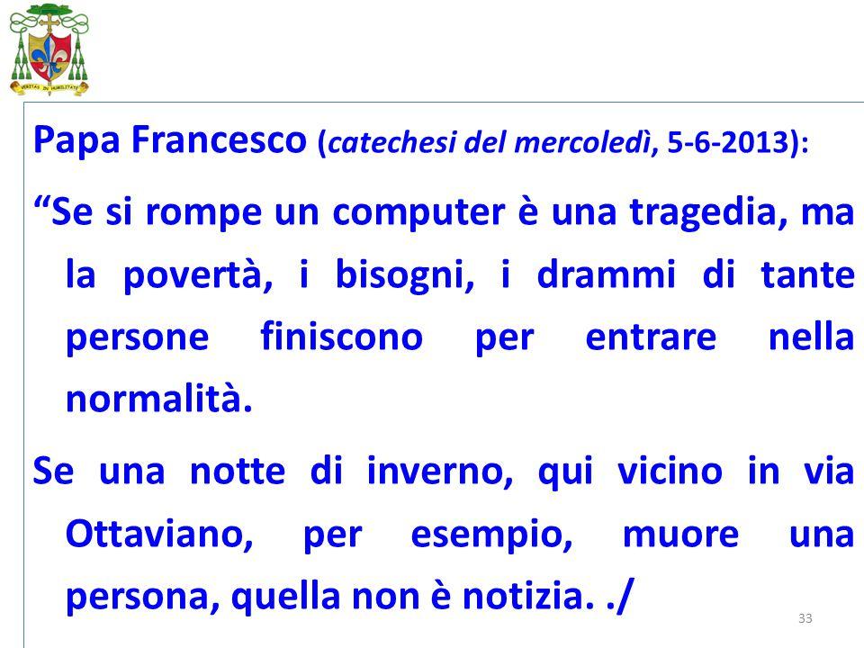 """33 Papa Francesco (catechesi del mercoledì, 5-6-2013): """"Se si rompe un computer è una tragedia, ma la povertà, i bisogni, i drammi di tante persone fi"""