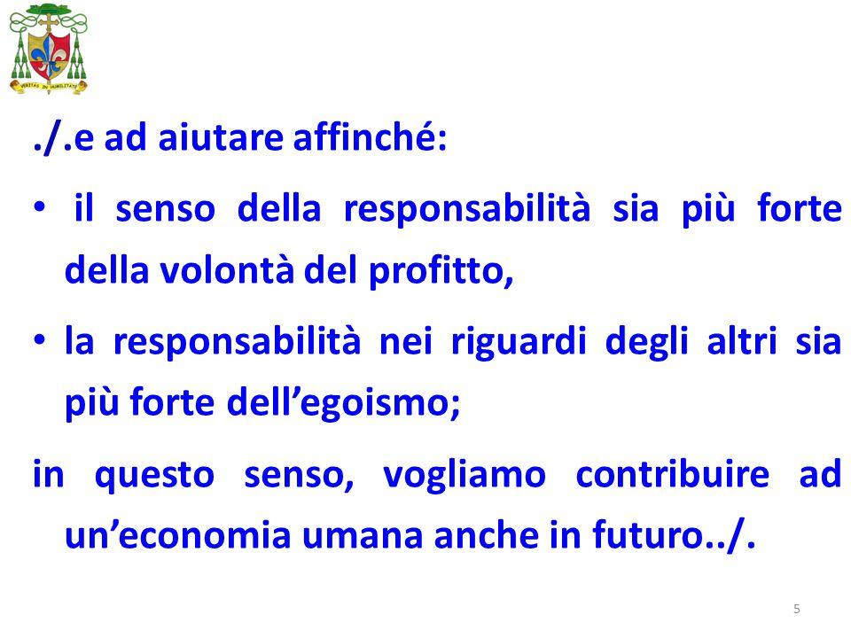 5./.e ad aiutare affinché: il senso della responsabilità sia più forte della volontà del profitto, la responsabilità nei riguardi degli altri sia più forte dell'egoismo; in questo senso, vogliamo contribuire ad un'economia umana anche in futuro../.