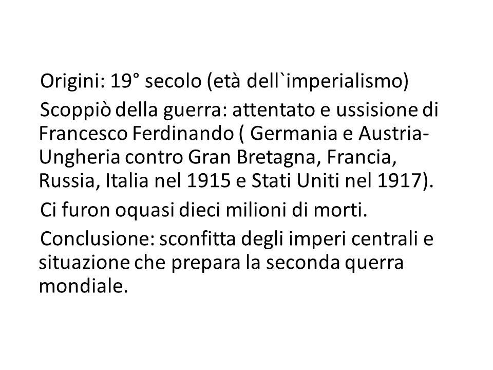 Origini: 19° secolo (età dell`imperialismo) Scoppiò della guerra: attentato e ussisione di Francesco Ferdinando ( Germania e Austria- Ungheria contro