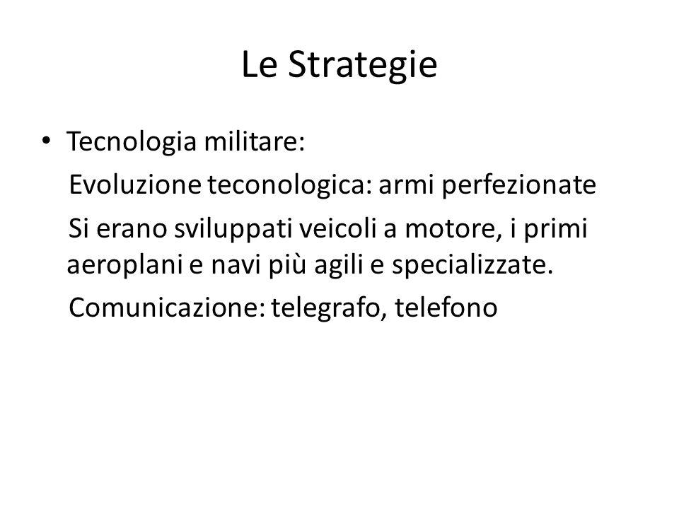 Le Strategie Tecnologia militare: Evoluzione teconologica: armi perfezionate Si erano sviluppati veicoli a motore, i primi aeroplani e navi più agili