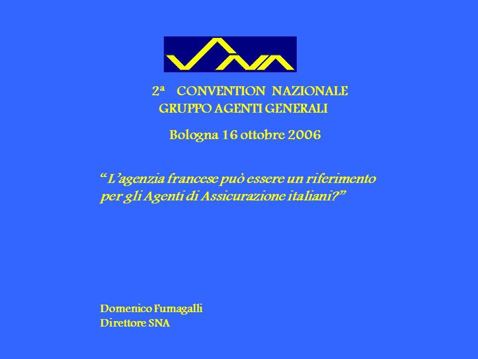 2 a CONVENTION NAZIONALE GRUPPO AGENTI GENERALI Bologna 16 ottobre 2006 L'agenzia francese può essere un riferimento per gli Agenti di Assicurazione italiani Domenico Fumagalli Direttore SNA