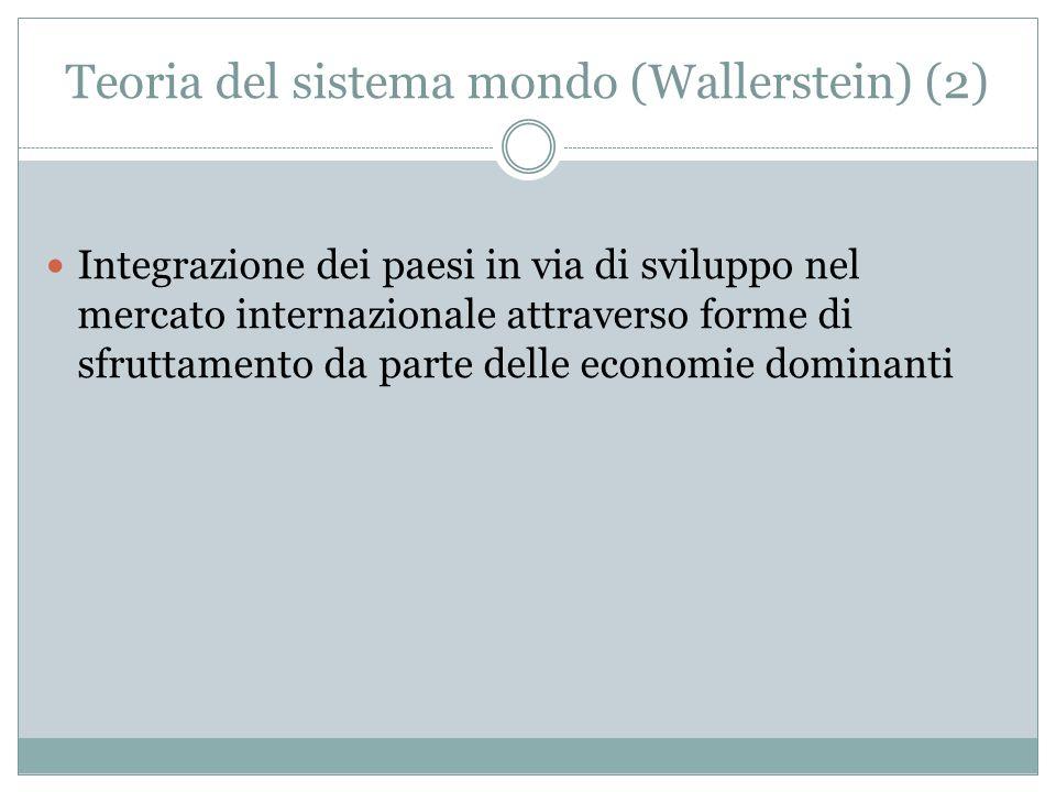 Teoria del sistema mondo (Wallerstein) (2) Integrazione dei paesi in via di sviluppo nel mercato internazionale attraverso forme di sfruttamento da parte delle economie dominanti