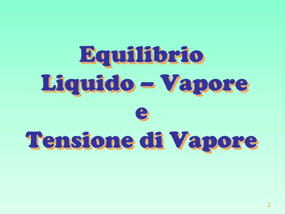 2 Equilibrio Liquido – Vapore e Tensione di Vapore