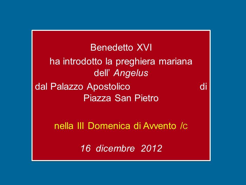 Benedetto XVI ha introdotto la preghiera mariana dell' Angelus dal Palazzo Apostolico di Piazza San Pietro nella III Domenica di Avvento / C 16 dicembre 2012 Benedetto XVI ha introdotto la preghiera mariana dell' Angelus dal Palazzo Apostolico di Piazza San Pietro nella III Domenica di Avvento / C 16 dicembre 2012