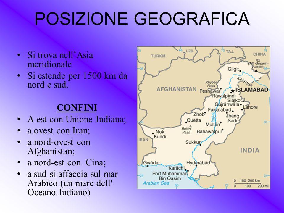 POSIZIONE GEOGRAFICA Si trova nell'Asia meridionale Si estende per 1500 km da nord e sud. CONFINI A est con Unione Indiana; a ovest con Iran; a nord-o