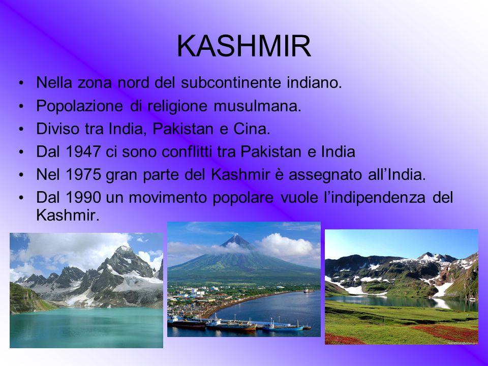 KASHMIR Nella zona nord del subcontinente indiano. Popolazione di religione musulmana. Diviso tra India, Pakistan e Cina. Dal 1947 ci sono conflitti t