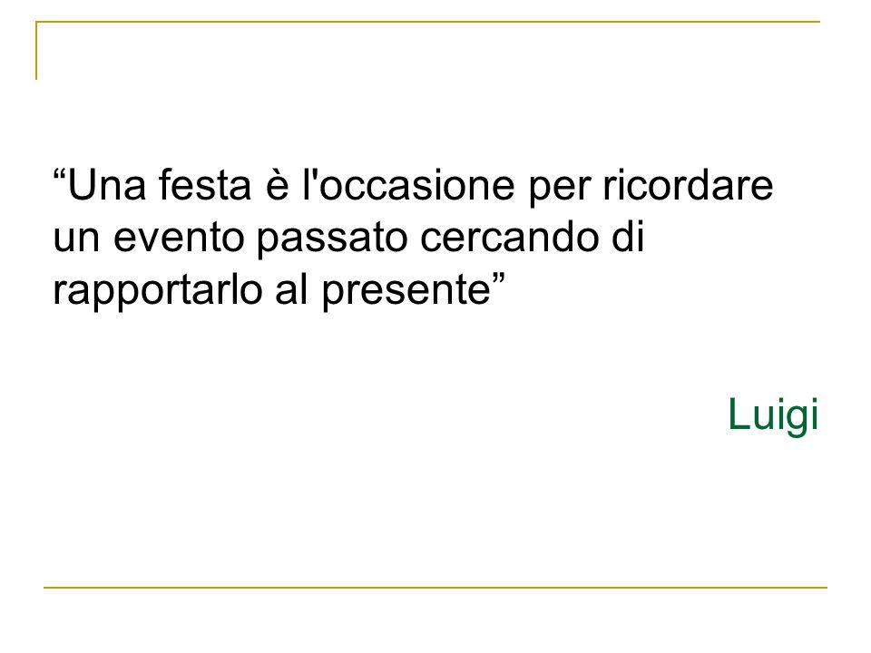 Una festa è l occasione per ricordare un evento passato cercando di rapportarlo al presente Luigi