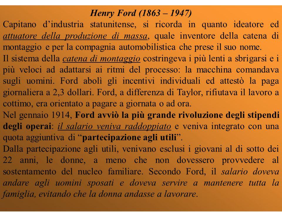 Henry Ford (1863 – 1947) Capitano d'industria statunitense, si ricorda in quanto ideatore ed attuatore della produzione di massa, quale inventore della catena di montaggio e per la compagnia automobilistica che prese il suo nome.