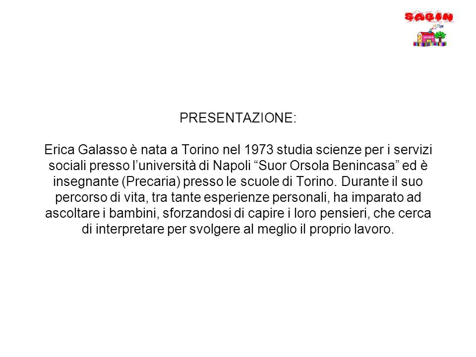 """PRESENTAZIONE: Erica Galasso è nata a Torino nel 1973 studia scienze per i servizi sociali presso l'università di Napoli """"Suor Orsola Benincasa"""" ed è"""