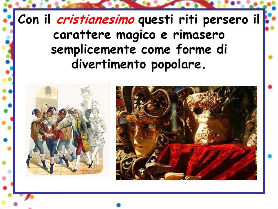 Con il cristianesimo questi riti persero il carattere magico e rimasero semplicemente come forme di divertimento popolare.