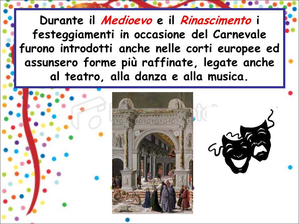 Durante il Medioevo e il Rinascimento i festeggiamenti in occasione del Carnevale furono introdotti anche nelle corti europee ed assunsero forme più r