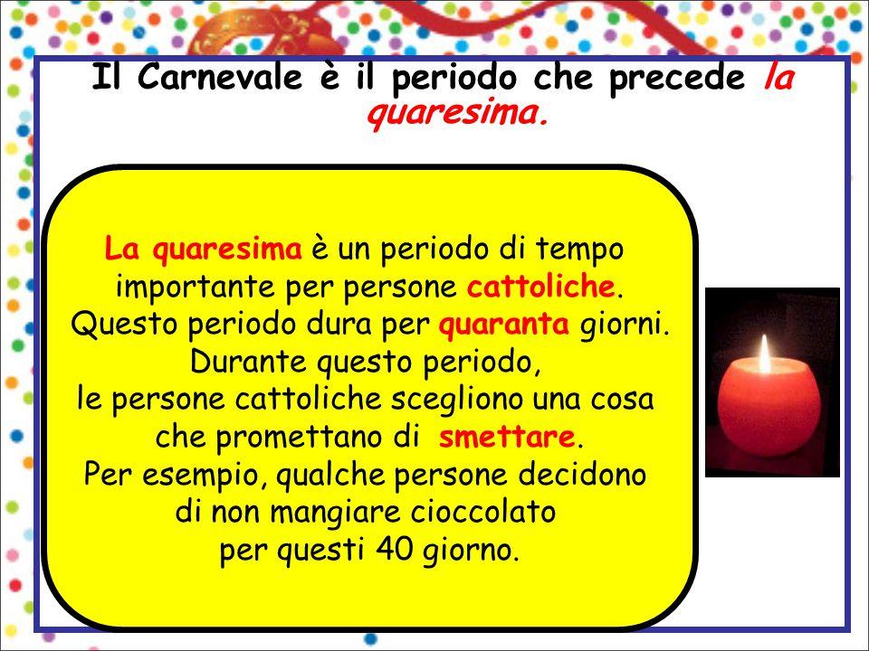 Il Carnevale è il periodo che precede la quaresima. La quaresima è un periodo di tempo importante per persone cattoliche. Questo periodo dura per quar