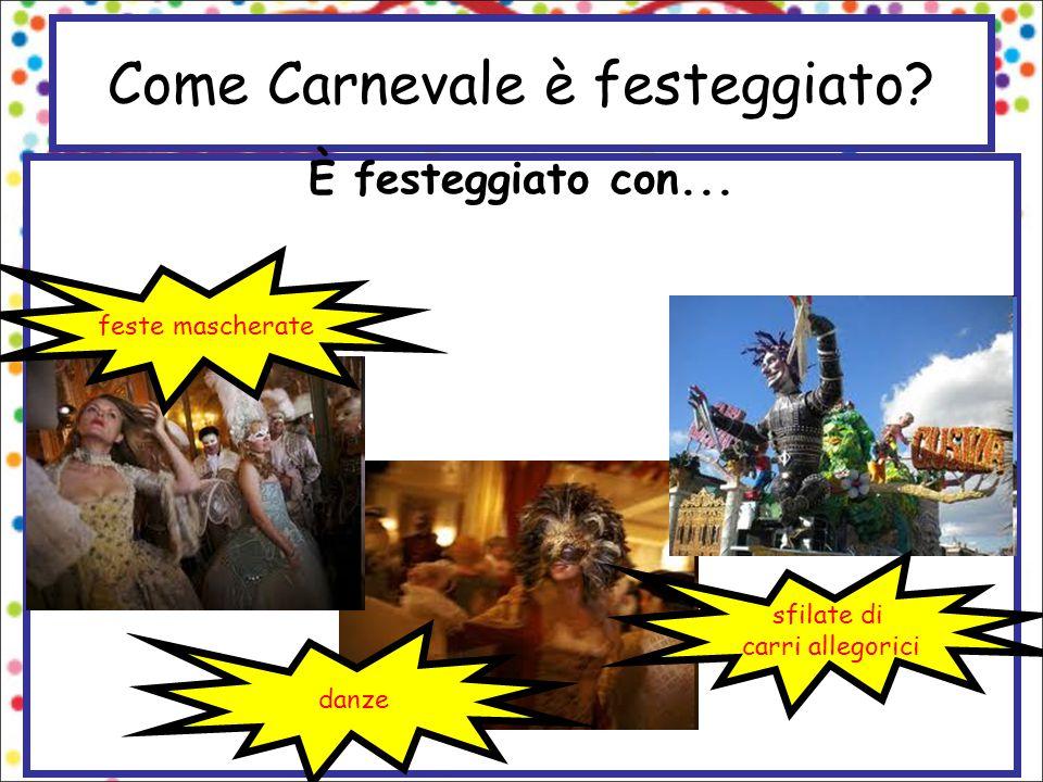 Come Carnevale è festeggiato? È festeggiato con... feste mascherate danze sfilate di carri allegorici