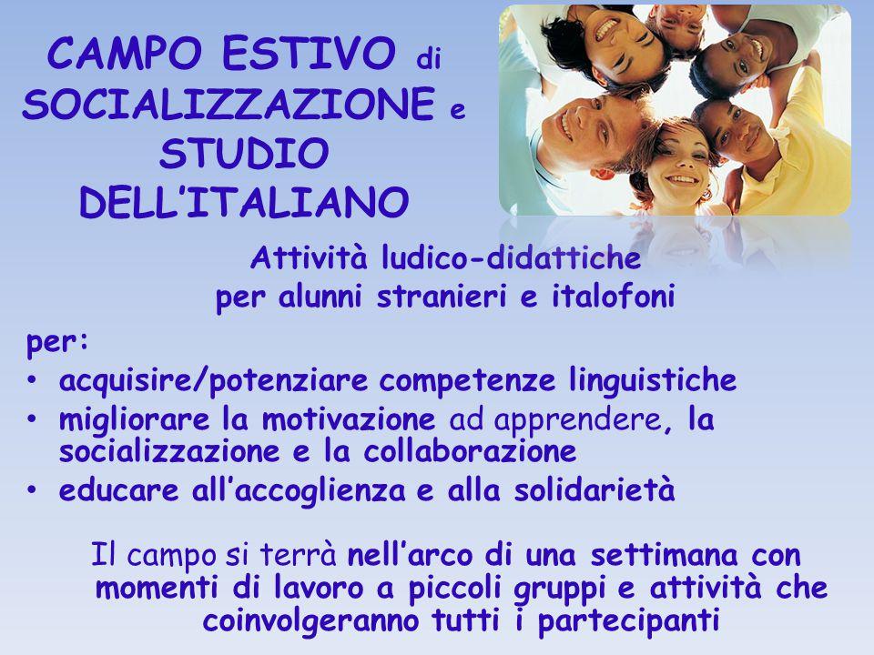 CAMPO ESTIVO di SOCIALIZZAZIONE e STUDIO DELL'ITALIANO Attività ludico-didattiche per alunni stranieri e italofoni per: acquisire/potenziare competenz