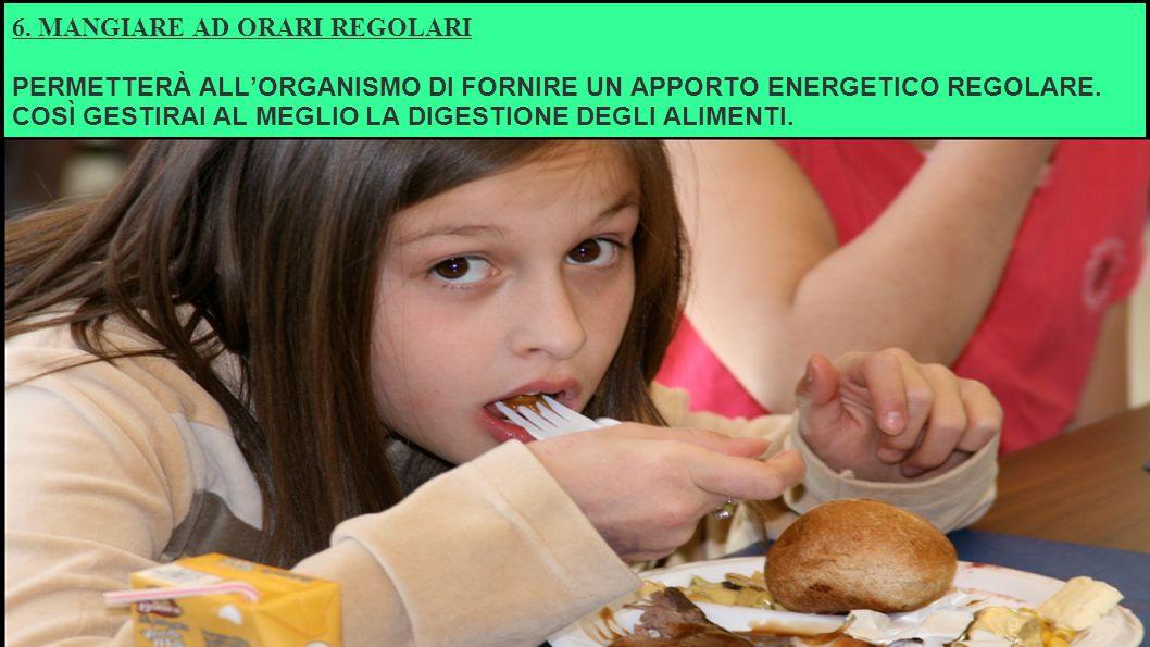 6.MANGIARE AD ORARI REGOLARI PERMETTERÀ ALL'ORGANISMO DI FORNIRE UN APPORTO ENERGETICO REGOLARE.