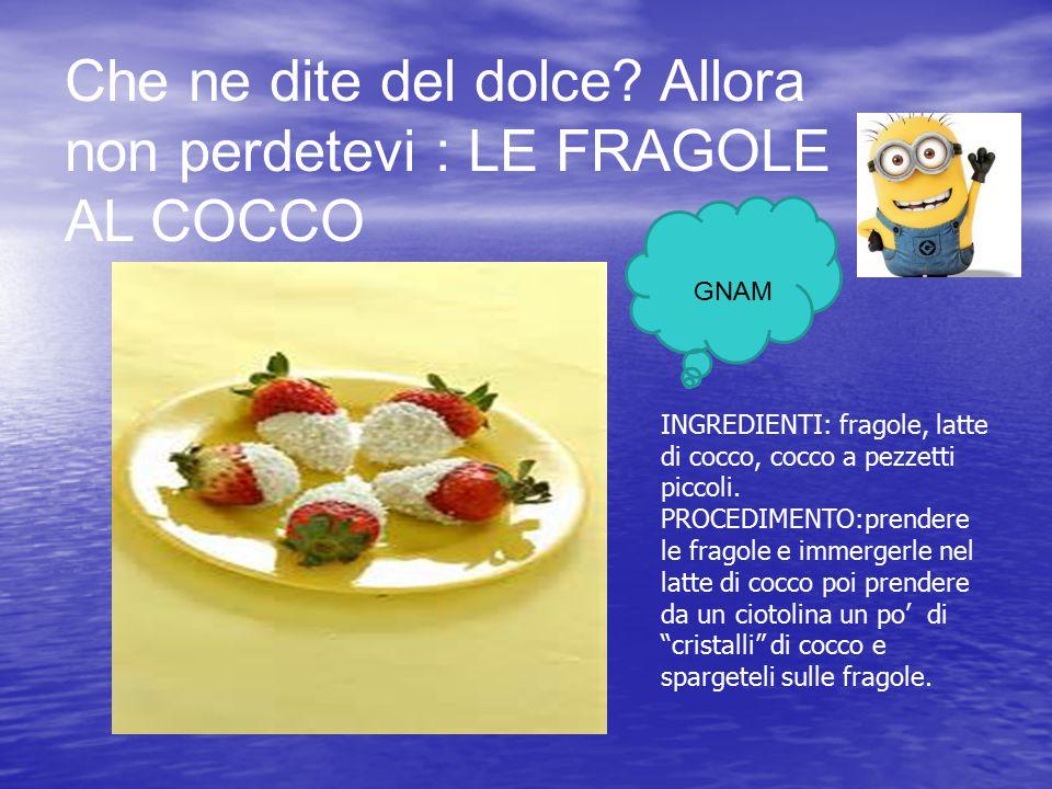 Che ne dite del dolce? Allora non perdetevi : LE FRAGOLE AL COCCO GNAM INGREDIENTI: fragole, latte di cocco, cocco a pezzetti piccoli. PROCEDIMENTO:pr