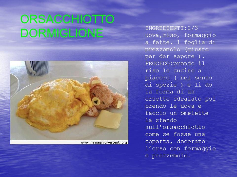 ORSACCHIOTTO DORMIGLIONE INGREDIENTI:2/3 uova,riso, formaggio a fette. 1 foglia di prezzemolo (giusto per dar sapore ). PROCEDO:prendo il riso lo cuci