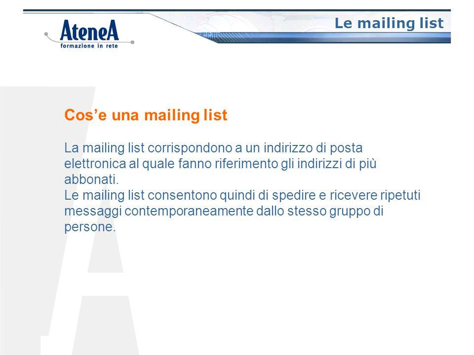 Le mailing list Cos'e una mailing list La mailing list corrispondono a un indirizzo di posta elettronica al quale fanno riferimento gli indirizzi di più abbonati.