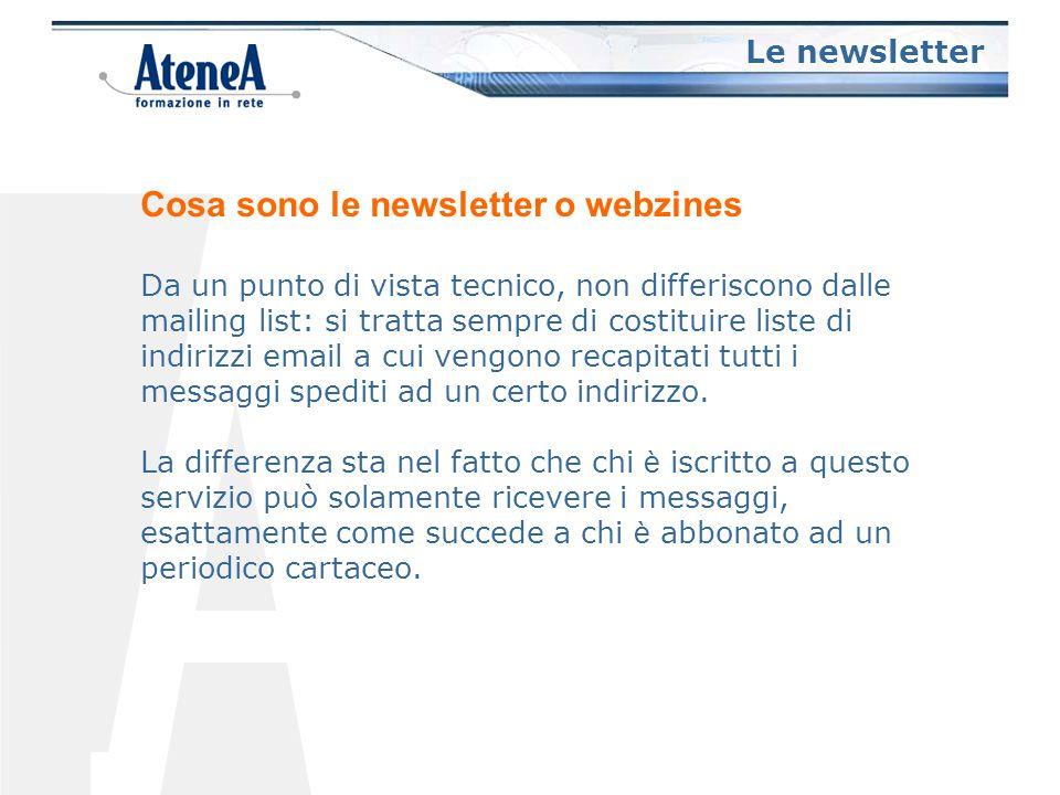 Le newsletter Cosa sono le newsletter o webzines Da un punto di vista tecnico, non differiscono dalle mailing list: si tratta sempre di costituire liste di indirizzi email a cui vengono recapitati tutti i messaggi spediti ad un certo indirizzo.