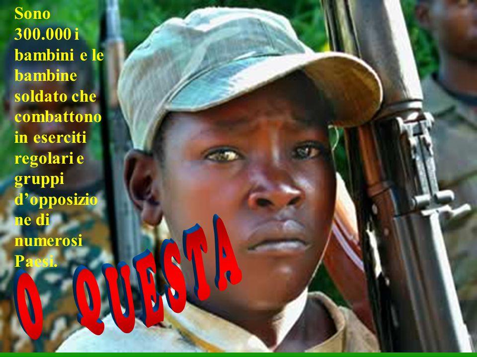 Sono 300.000 i bambini e le bambine soldato che combattono in eserciti regolari e gruppi d'opposizio ne di numerosi Paesi.