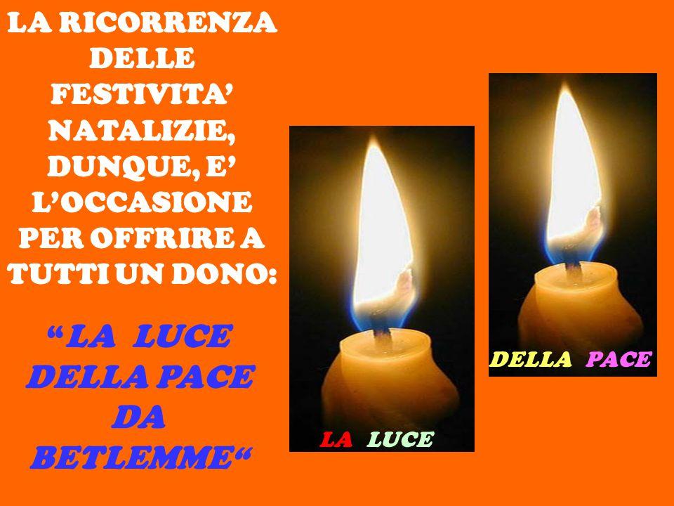 LA RICORRENZA DELLE FESTIVITA' NATALIZIE, DUNQUE, E' L'OCCASIONE PER OFFRIRE A TUTTI UN DONO: DELLA PACE LA LUCE LA LUCE DELLA PACE DA BETLEMME