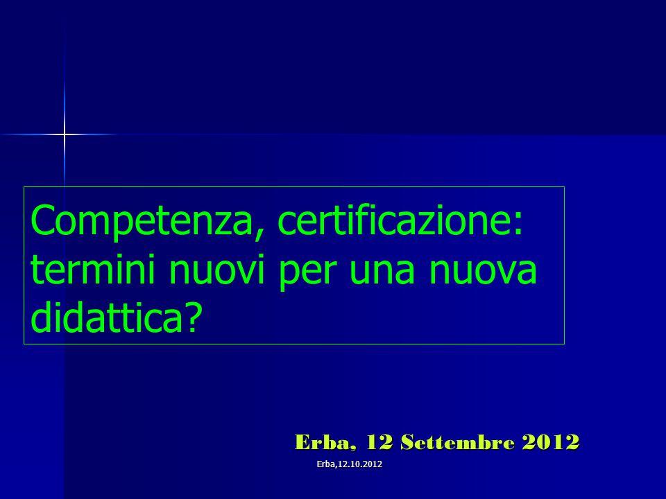 Competenza, certificazione: termini nuovi per una nuova didattica? Erba, 12 Settembre 2012 Erba, 12 Settembre 2012 Erba,12.10.2012