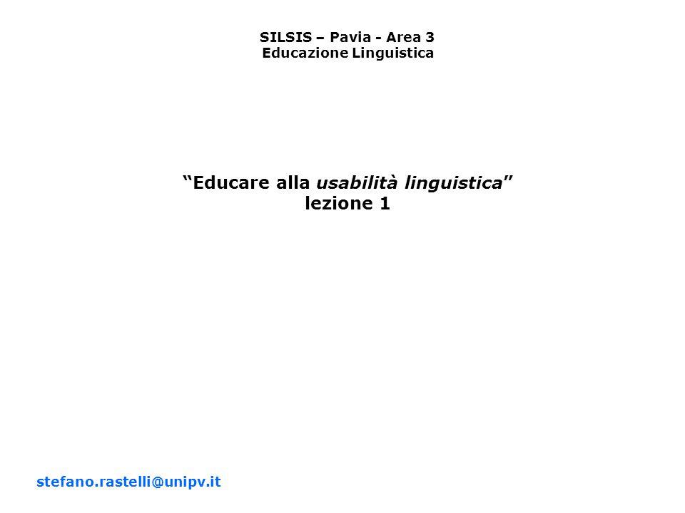 SILSIS – Pavia - Area 3 Educazione Linguistica Educare alla usabilità linguistica lezione 1 stefano.rastelli@unipv.it