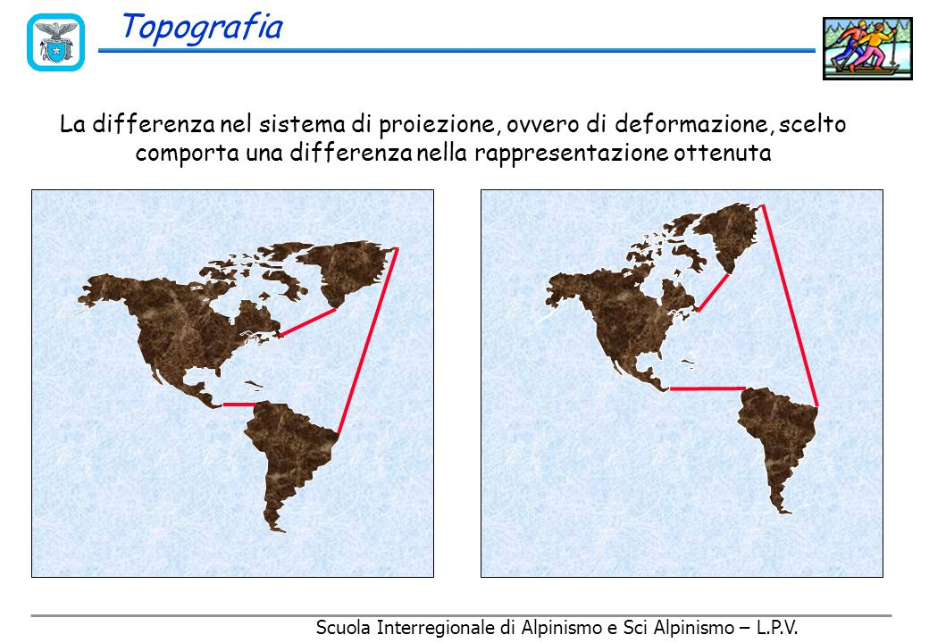 Scuola Interregionale di Alpinismo e Sci Alpinismo – L.P.V. E' impossibile rappresentare una superficie curva, come la terra, su di un piano senza def