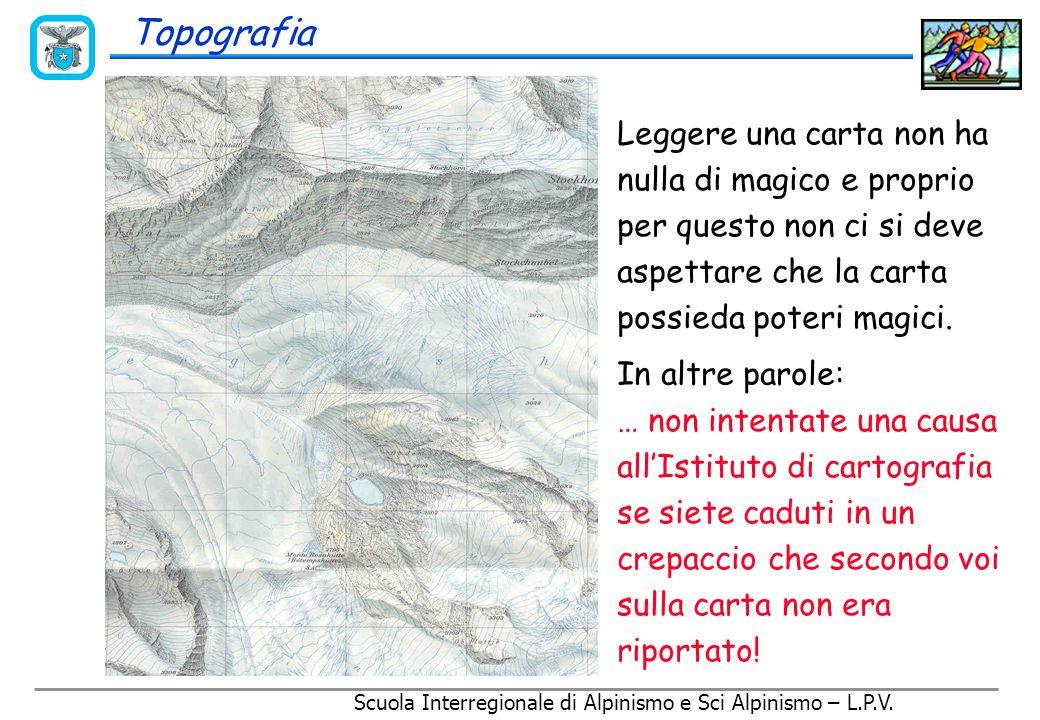 Scuola Interregionale di Alpinismo e Sci Alpinismo – L.P.V. Topografia Le valutazione delle distanze Distanza planimetrica Le distanze reali sono semp