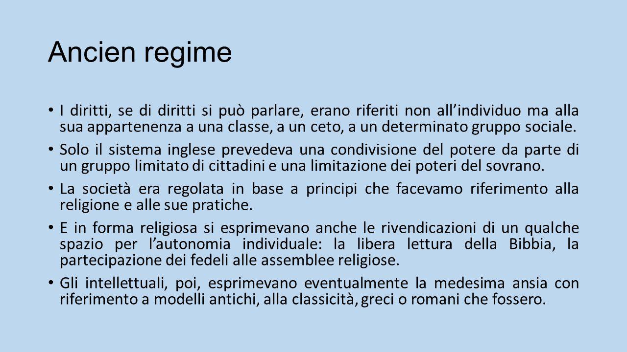 Ancien regime I diritti, se di diritti si può parlare, erano riferiti non all'individuo ma alla sua appartenenza a una classe, a un ceto, a un determinato gruppo sociale.