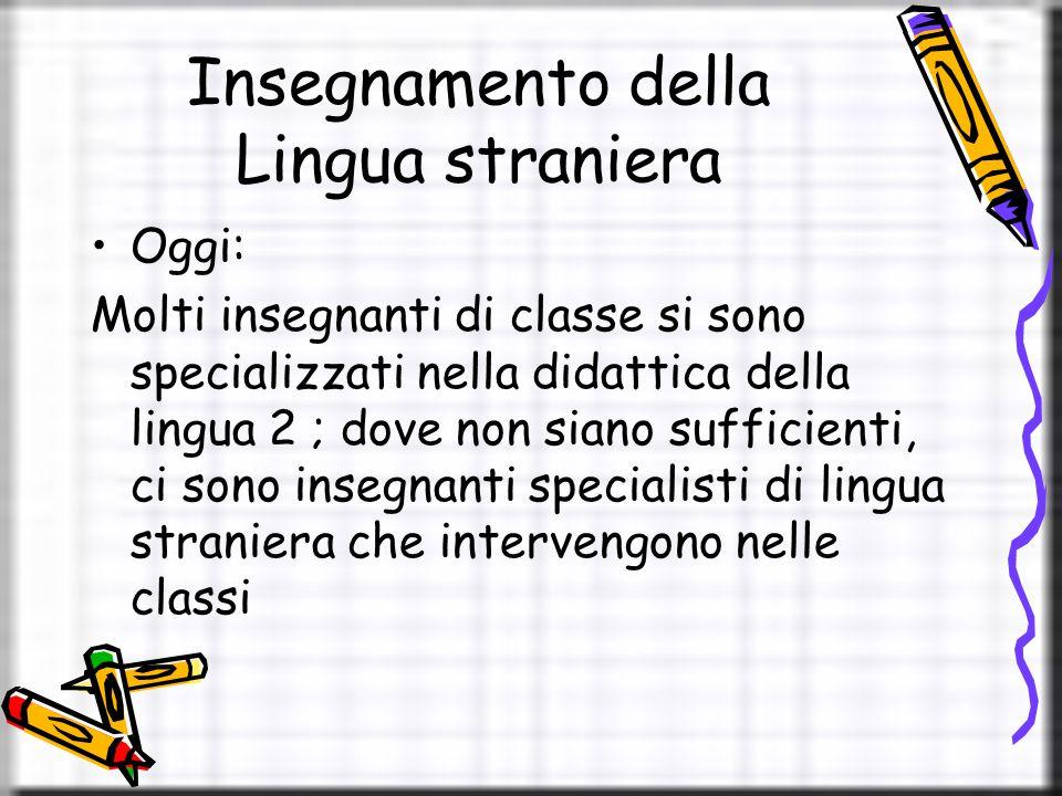 Insegnamento della Lingua straniera Oggi: Molti insegnanti di classe si sono specializzati nella didattica della lingua 2 ; dove non siano sufficienti, ci sono insegnanti specialisti di lingua straniera che intervengono nelle classi
