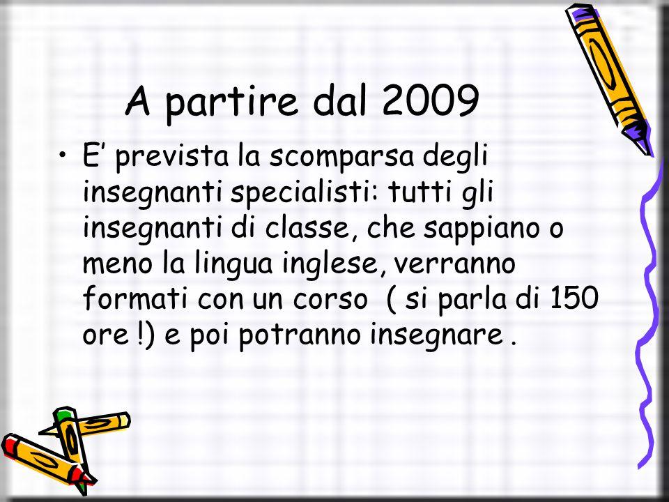 A partire dal 2009 E' prevista la scomparsa degli insegnanti specialisti: tutti gli insegnanti di classe, che sappiano o meno la lingua inglese, verranno formati con un corso ( si parla di 150 ore !) e poi potranno insegnare.