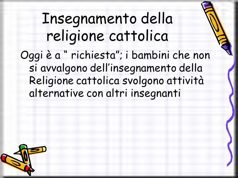 Insegnamento della religione cattolica Oggi è a richiesta ; i bambini che non si avvalgono dell'insegnamento della Religione cattolica svolgono attività alternative con altri insegnanti