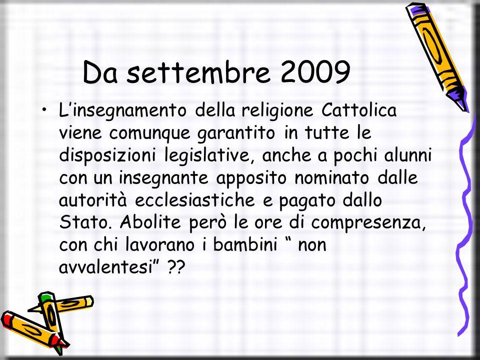 Da settembre 2009 L'insegnamento della religione Cattolica viene comunque garantito in tutte le disposizioni legislative, anche a pochi alunni con un insegnante apposito nominato dalle autorità ecclesiastiche e pagato dallo Stato.