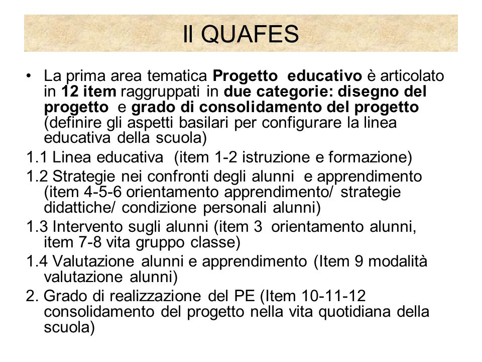 Il QUAFES La prima area tematica Progetto educativo è articolato in 12 item raggruppati in due categorie: disegno del progetto e grado di consolidamento del progetto (definire gli aspetti basilari per configurare la linea educativa della scuola) 1.1 Linea educativa (item 1-2 istruzione e formazione) 1.2 Strategie nei confronti degli alunni e apprendimento (item 4-5-6 orientamento apprendimento/ strategie didattiche/ condizione personali alunni) 1.3 Intervento sugli alunni (item 3 orientamento alunni, item 7-8 vita gruppo classe) 1.4 Valutazione alunni e apprendimento (Item 9 modalità valutazione alunni) 2.