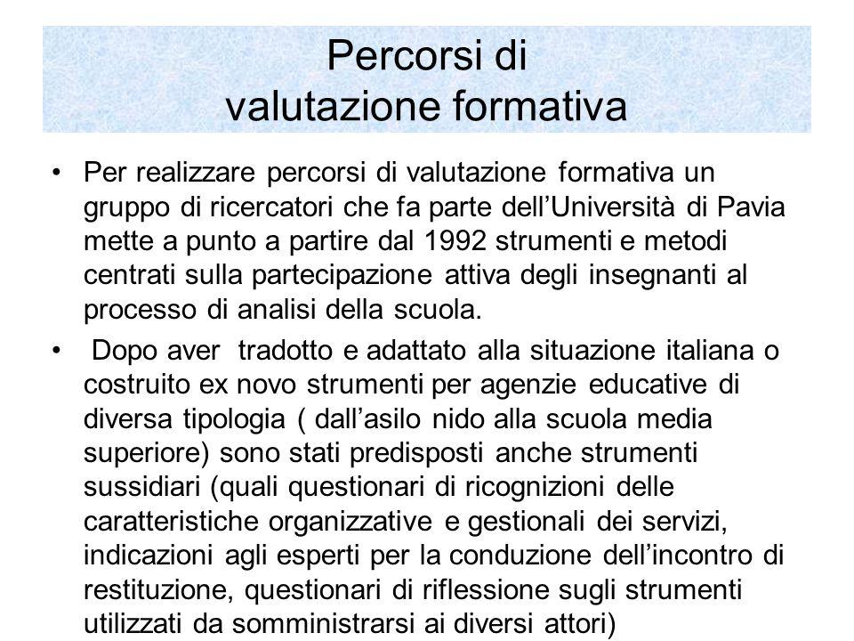 Percorsi di valutazione formativa Per realizzare percorsi di valutazione formativa un gruppo di ricercatori che fa parte dell'Università di Pavia mette a punto a partire dal 1992 strumenti e metodi centrati sulla partecipazione attiva degli insegnanti al processo di analisi della scuola.