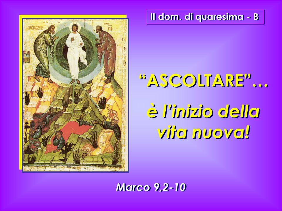 """""""ASCOLTARE""""… è l'inizio della vita nuova! """"ASCOLTARE""""… è l'inizio della vita nuova! II dom. di quaresima - B Marco 9,2-10"""