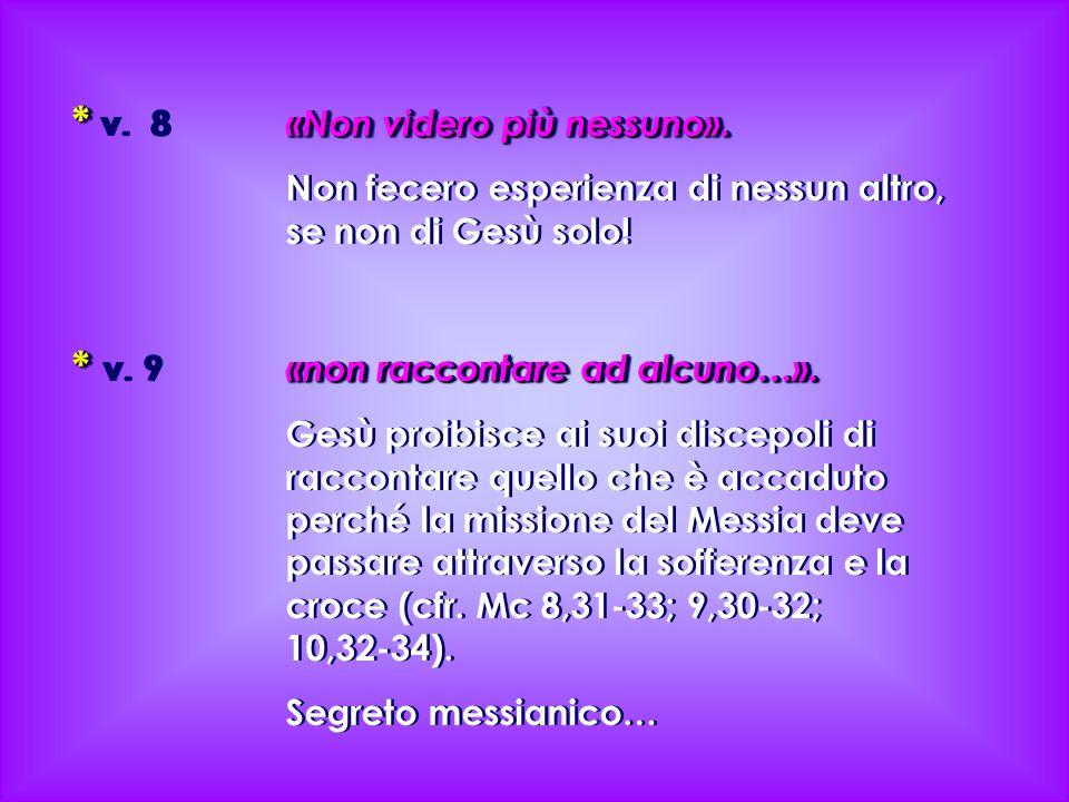 * «Non videro più nessuno». * v. 8 «Non videro più nessuno». Non fecero esperienza di nessun altro, se non di Gesù solo! * «non raccontare ad alcuno…»