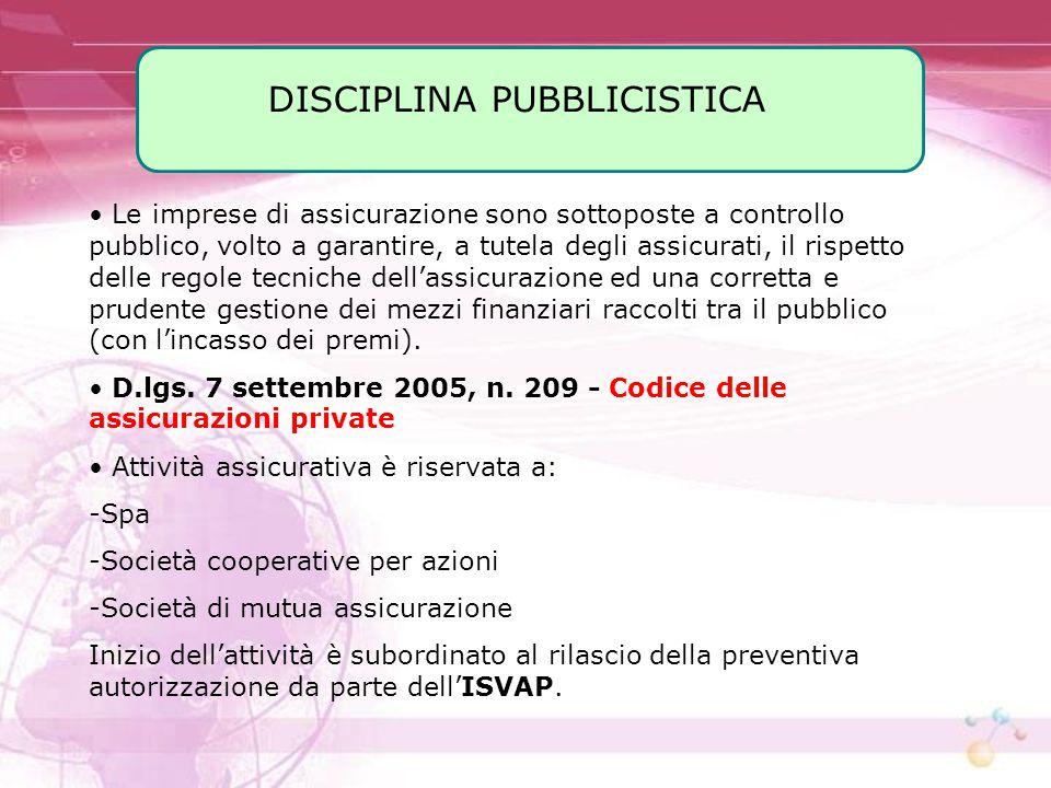 DISCIPLINA PUBBLICISTICA Le imprese di assicurazione sono sottoposte a controllo pubblico, volto a garantire, a tutela degli assicurati, il rispetto d