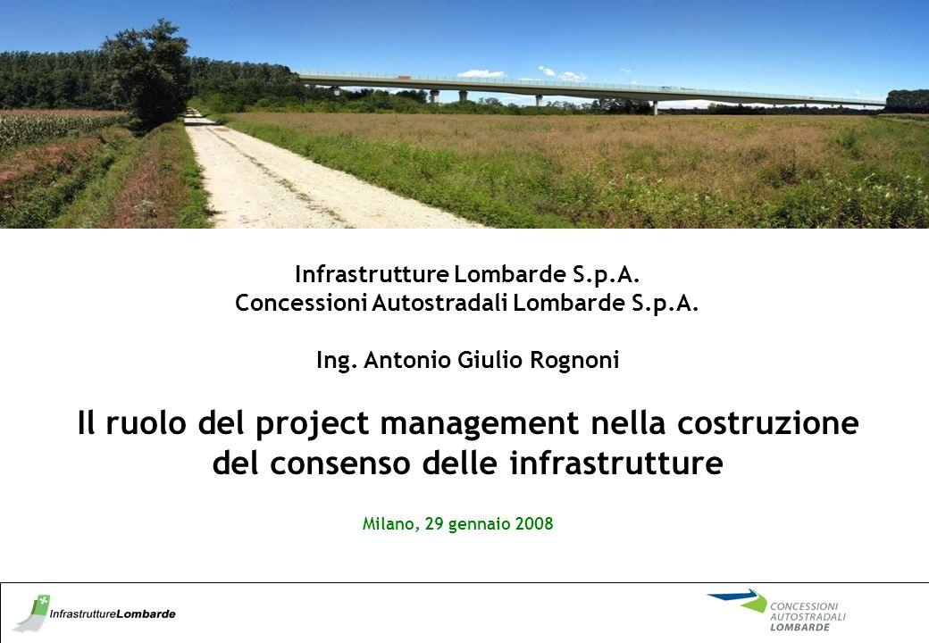 Infrastrutture Lombarde S.p.A. Concessioni Autostradali Lombarde S.p.A. Ing. Antonio Giulio Rognoni Il ruolo del project management nella costruzione