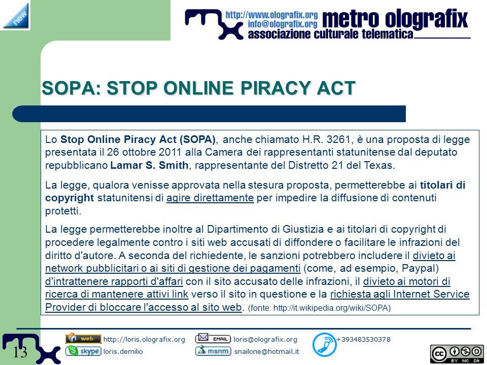 13 SOPA: STOP ONLINE PIRACY ACT http://loris.olografix.org loris@olografix.org +393483530378 loris.demilio snailone@hotmail.it Lo Stop Online Piracy Act (SOPA), anche chiamato H.R.