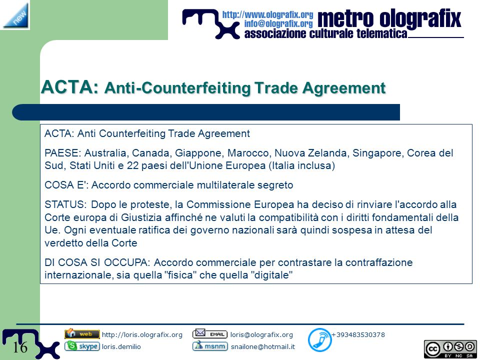 16 ACTA: Anti-Counterfeiting Trade Agreement http://loris.olografix.org loris@olografix.org +393483530378 loris.demilio snailone@hotmail.it ACTA: Anti