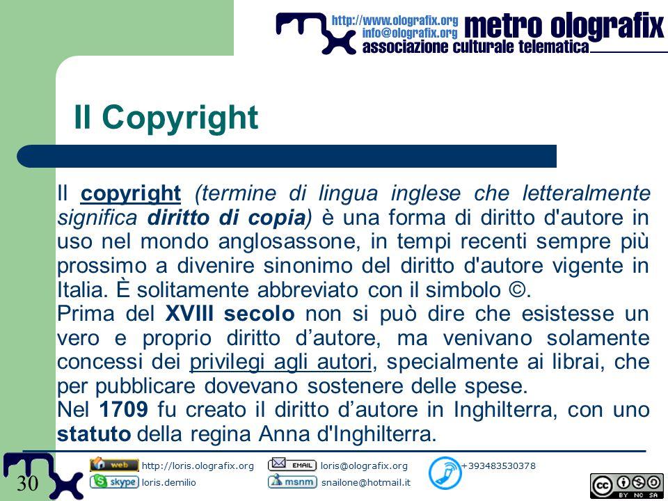 30 Il Copyright Il copyright (termine di lingua inglese che letteralmente significa diritto di copia) è una forma di diritto d autore in uso nel mondo anglosassone, in tempi recenti sempre più prossimo a divenire sinonimo del diritto d autore vigente in Italia.