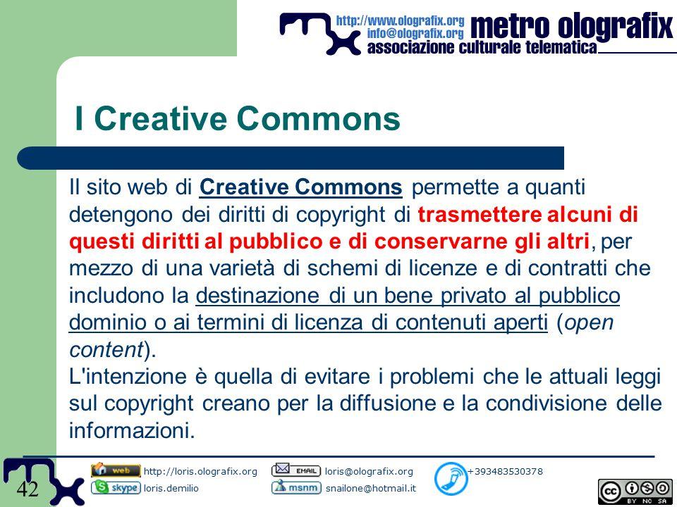 42 I Creative Commons Il sito web di Creative Commons permette a quanti detengono dei diritti di copyright di trasmettere alcuni di questi diritti al pubblico e di conservarne gli altri, per mezzo di una varietà di schemi di licenze e di contratti che includono la destinazione di un bene privato al pubblico dominio o ai termini di licenza di contenuti aperti (open content).